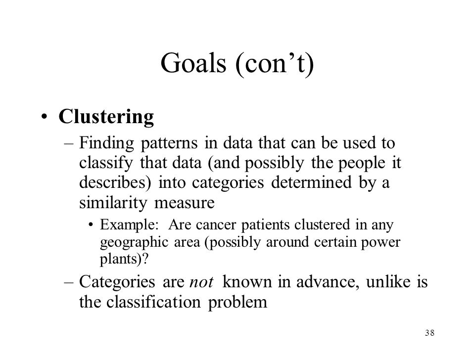 38 Goals (cont) Clustering –Finding patterns in data that can be used to classify that data (and possibly the people it describes) into categories det