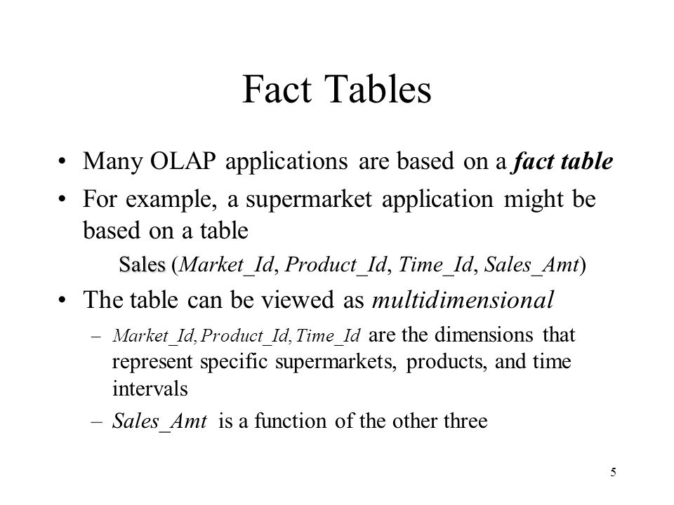 5 Fact Tables Many OLAP applications are based on a fact table For example, a supermarket application might be based on a table Sales Sales (Market_Id