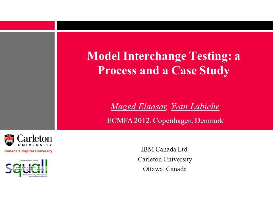 Model Interchange Testing: a Process and a Case Study IBM Canada Ltd. Carleton University Ottawa, Canada Maged Elaasar, Yvan Labiche ECMFA 2012, Copen