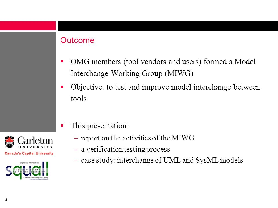 3 Outcome OMG members (tool vendors and users) formed a Model Interchange Working Group (MIWG) Objective: to test and improve model interchange betwee