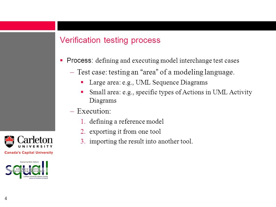 4 Verification testing process Process: defining and executing model interchange test cases –Test case: testing an area of a modeling language. Large