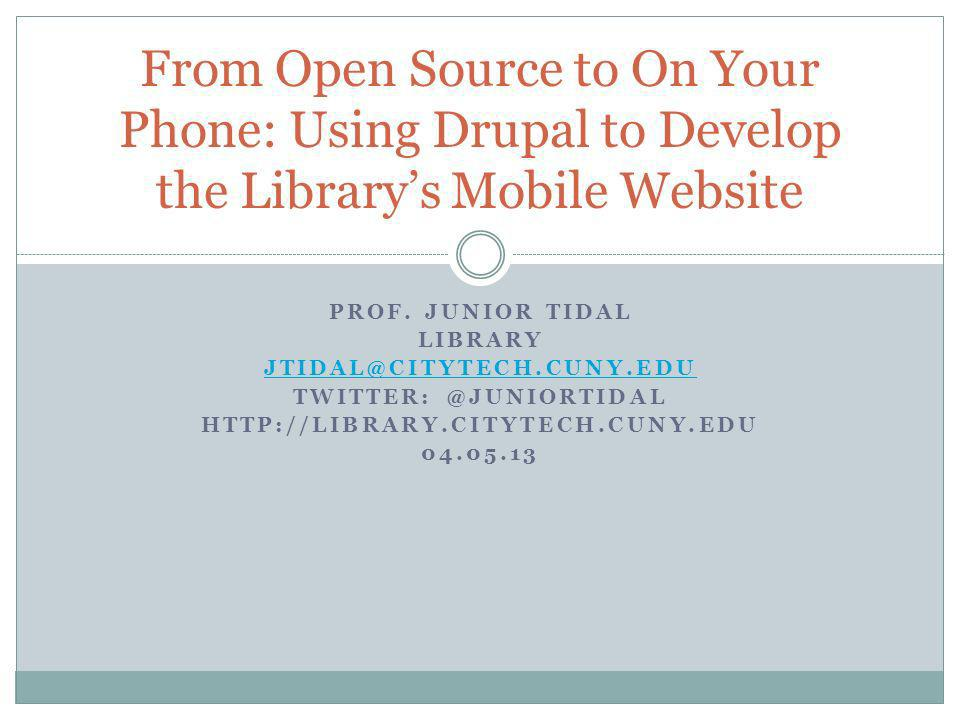 PROF. JUNIOR TIDAL LIBRARY JTIDAL@CITYTECH.CUNY.EDU TWITTER: @JUNIORTIDAL HTTP://LIBRARY.CITYTECH.CUNY.EDU 04.05.13 From Open Source to On Your Phone: