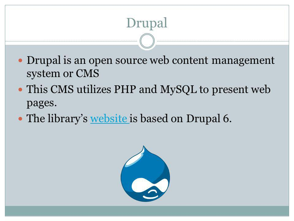 Drupal Drupal is an open source web content management system or CMS This CMS utilizes PHP and MySQL to present web pages.