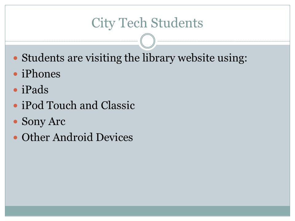 City Tech Students Students are visiting the library website using: iPhones iPads iPod Touch and Classic Sony Arc Other Android Devices