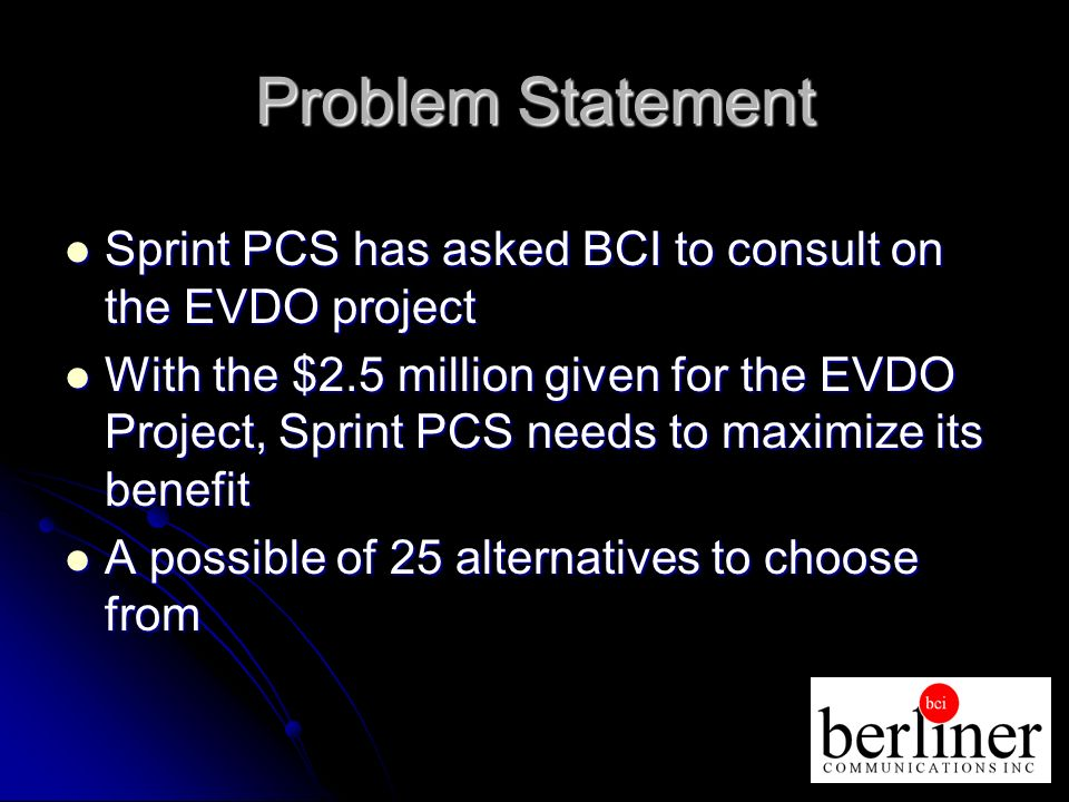 Problem Statement Sprint PCS has asked BCI to consult on the EVDO project Sprint PCS has asked BCI to consult on the EVDO project With the $2.5 million given for the EVDO Project, Sprint PCS needs to maximize its benefit With the $2.5 million given for the EVDO Project, Sprint PCS needs to maximize its benefit A possible of 25 alternatives to choose from A possible of 25 alternatives to choose from