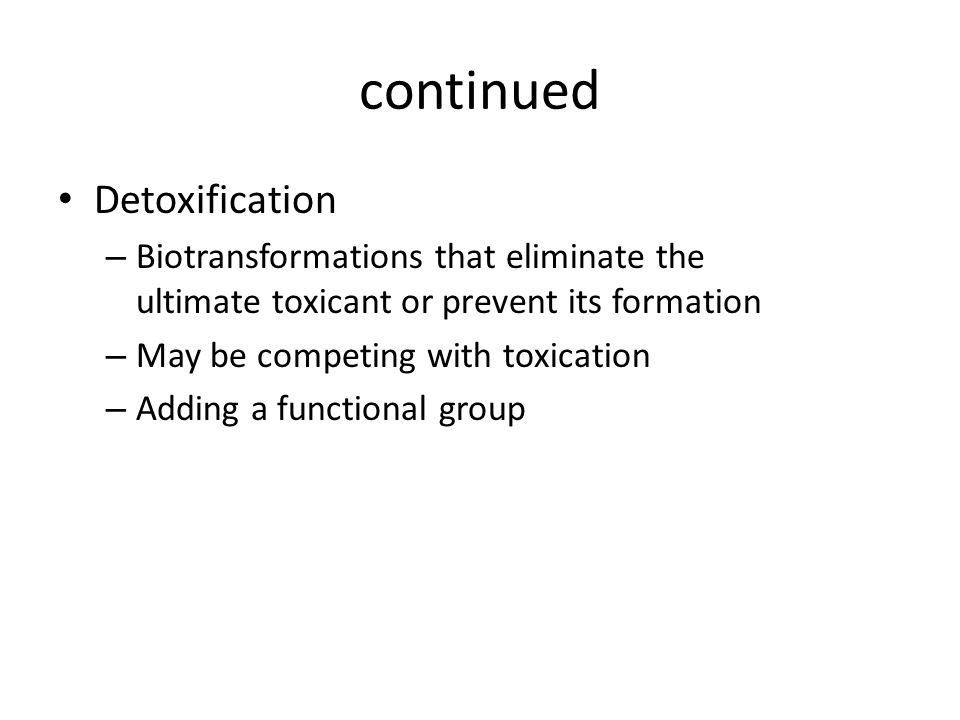 continued Detoxification – Biotransformations that eliminate the ultimate toxicant or prevent its formation – May be competing with toxication – Addin