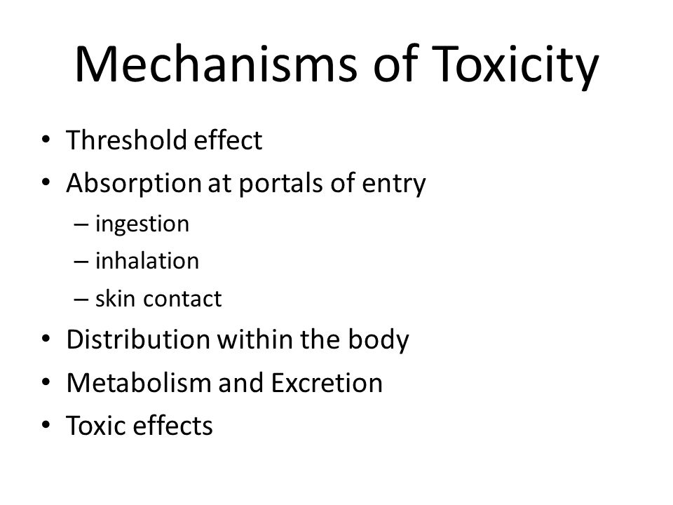 Mechanisms of Toxicity Threshold effect Absorption at portals of entry – ingestion – inhalation – skin contact Distribution within the body Metabolism