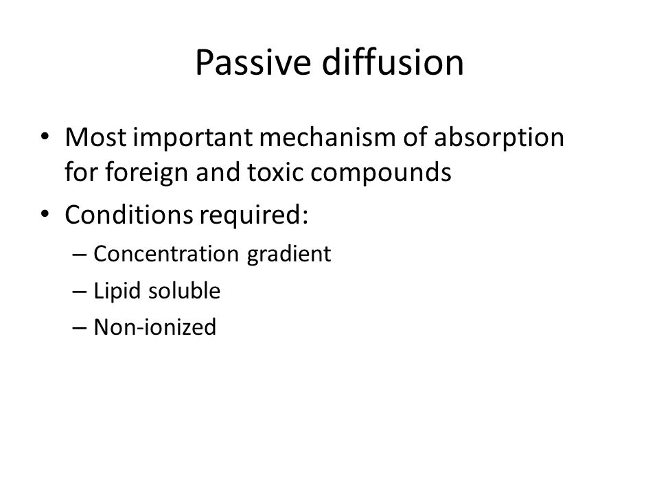 Passive diffusion Most important mechanism of absorption for foreign and toxic compounds Conditions required: – Concentration gradient – Lipid soluble