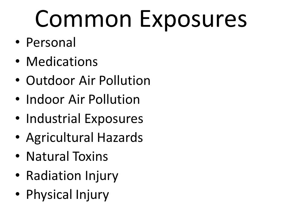 Common Exposures Personal Medications Outdoor Air Pollution Indoor Air Pollution Industrial Exposures Agricultural Hazards Natural Toxins Radiation In