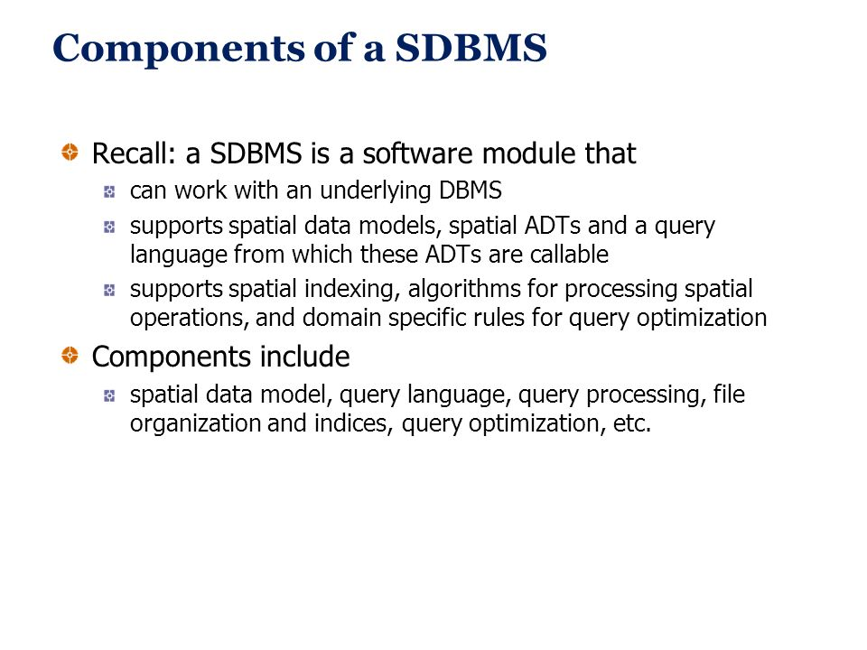Components of a SDBMS Recall: a SDBMS is a software module that can work with an underlying DBMS supports spatial data models, spatial ADTs and a quer