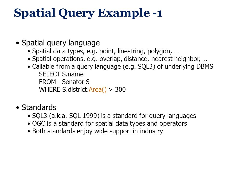 Spatial Query Example -1 Spatial query language Spatial data types, e.g. point, linestring, polygon, … Spatial operations, e.g. overlap, distance, nea
