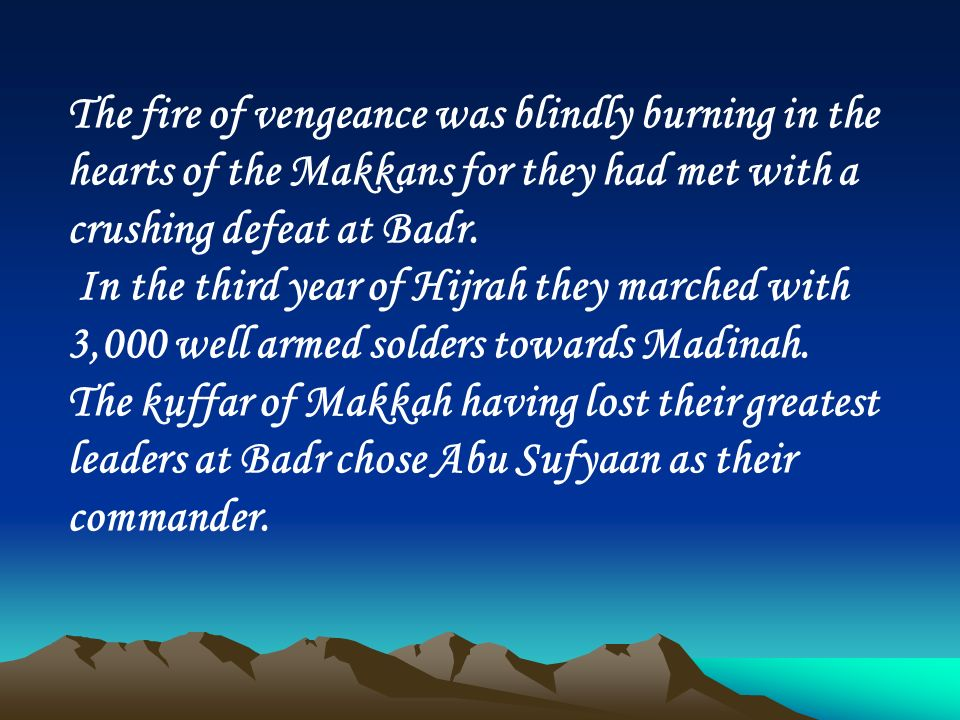 The fire of vengeance was blindly burning in the hearts of the Makkans for they had met with a crushing defeat at Badr. In the third year of Hijrah th