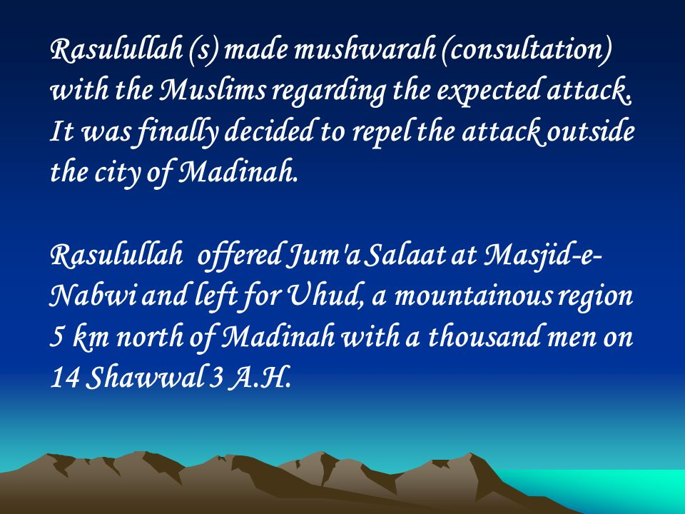 Rasulullah (s) made mushwarah (consultation) with the Muslims regarding the expected attack. It was finally decided to repel the attack outside the ci