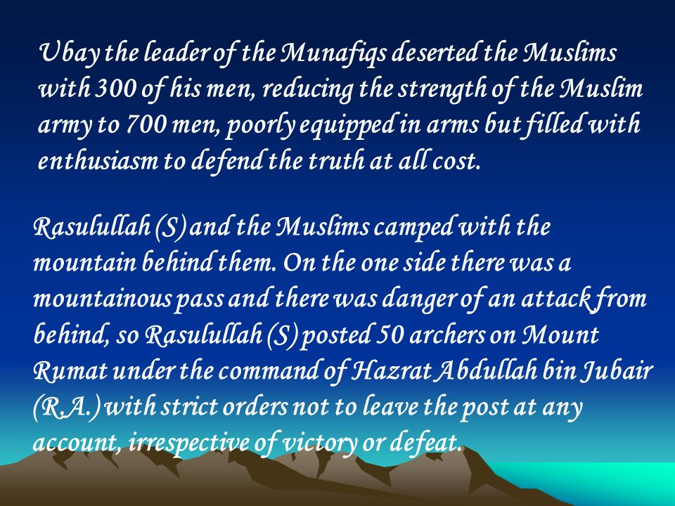 Ubay the leader of the Munafiqs deserted the Muslims with 300 of his men, reducing the strength of the Muslim army to 700 men, poorly equipped in arms