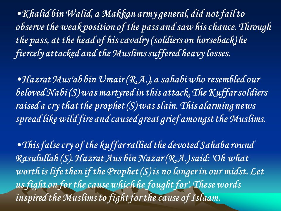 Khalid bin Walid, a Makkan army general, did not fail to observe the weak position of the pass and saw his chance. Through the pass, at the head of hi
