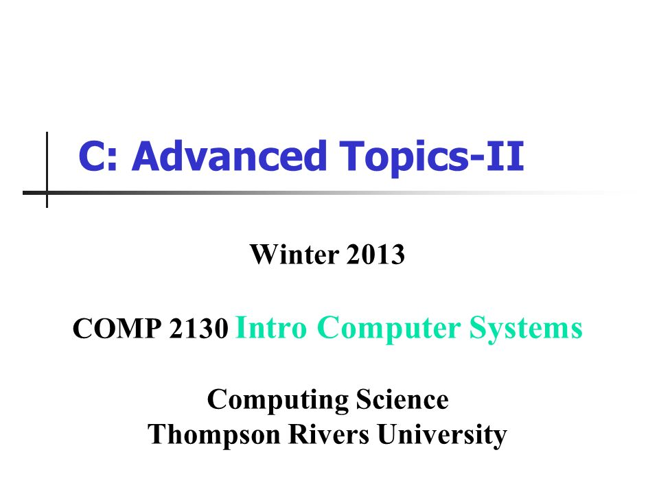 C: Advanced Topics-II Winter 2013 COMP 2130 Intro Computer Systems Computing Science Thompson Rivers University