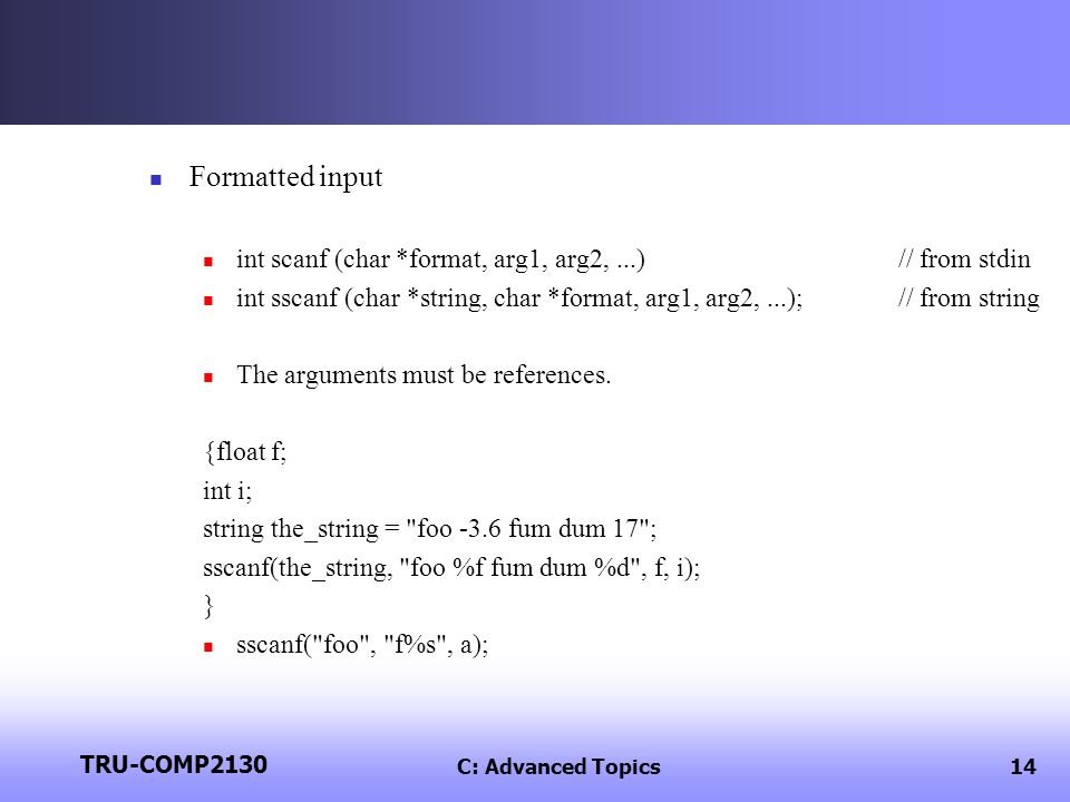 TRU-COMP2130 C: Advanced Topics14 Formatted input int scanf (char *format, arg1, arg2,...)// from stdin int sscanf (char *string, char *format, arg1, arg2,...);// from string The arguments must be references.