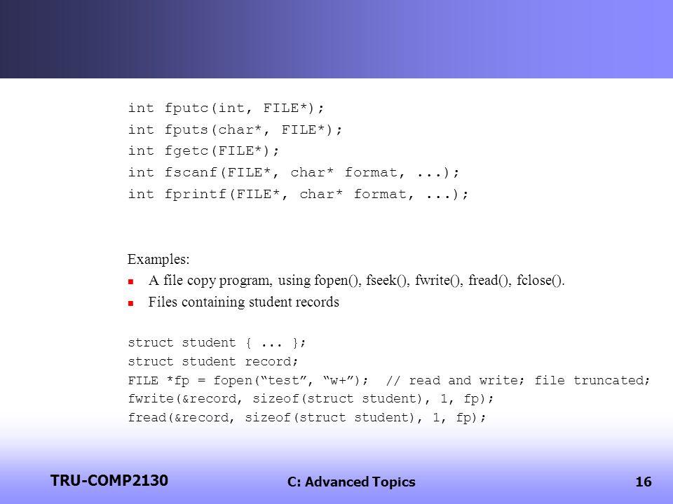 TRU-COMP2130 C: Advanced Topics16 int fputc(int, FILE*); int fputs(char*, FILE*); int fgetc(FILE*); int fscanf(FILE*, char* format,...); int fprintf(FILE*, char* format,...); Examples: A file copy program, using fopen(), fseek(), fwrite(), fread(), fclose().