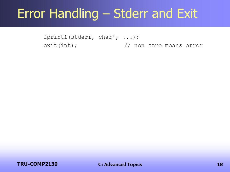 TRU-COMP2130 C: Advanced Topics18 Error Handling – Stderr and Exit fprintf(stderr, char*,...); exit(int);// non zero means error