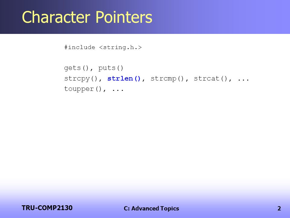 TRU-COMP2130 C: Advanced Topics2 Character Pointers #include gets(), puts() strcpy(), strlen(), strcmp(), strcat(),...