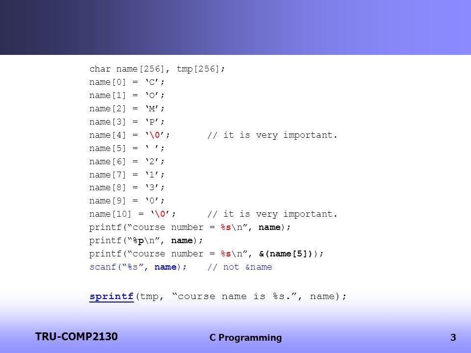 TRU-COMP2130 C Programming3 char name[256], tmp[256]; name[0] = C; name[1] = O; name[2] = M; name[3] = P; name[4] = \0;// it is very important.