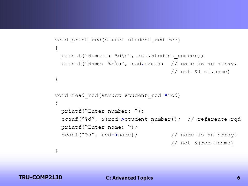 TRU-COMP2130 C: Advanced Topics6 void print_rcd(struct student_rcd rcd) { printf(Number: %d\n, rcd.student_number); printf(Name: %s\n, rcd.name); // name is an array.