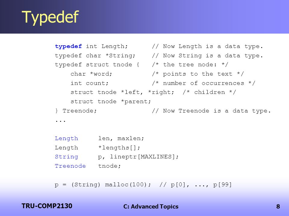 TRU-COMP2130 C: Advanced Topics8 Typedef typedef int Length; // Now Length is a data type.