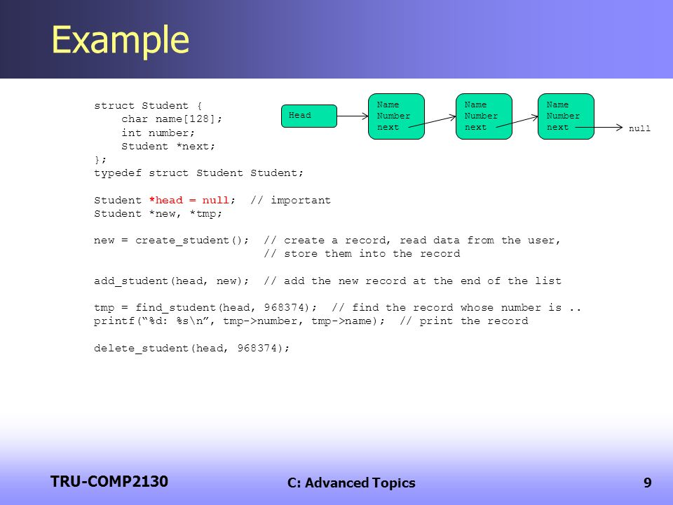 TRU-COMP2130 C: Advanced Topics9 Example struct Student { char name[128]; int number; Student *next; }; typedef struct Student Student; Student *head = null; // important Student *new, *tmp; new = create_student(); // create a record, read data from the user, // store them into the record add_student(head, new); // add the new record at the end of the list tmp = find_student(head, 968374); // find the record whose number is..