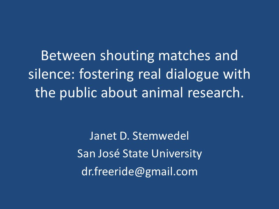 Between shouting matches and silence: fostering real dialogue with the public about animal research. Janet D. Stemwedel San José State University dr.f