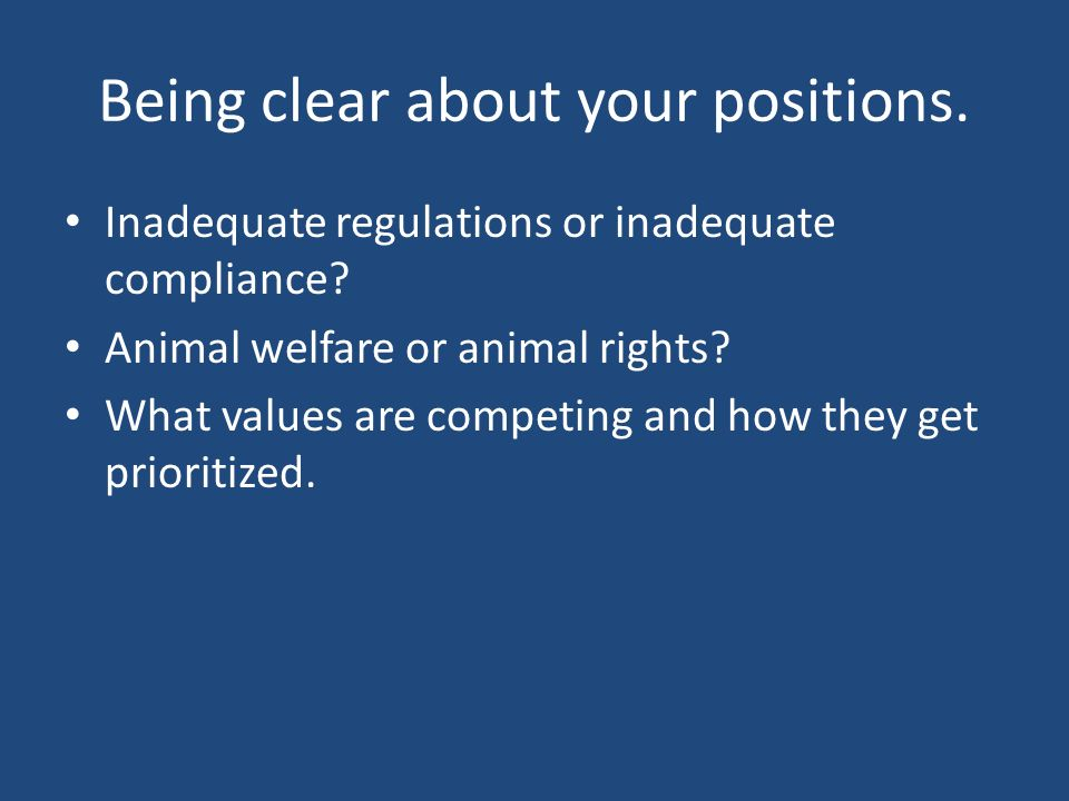 Being clear about your positions. Inadequate regulations or inadequate compliance? Animal welfare or animal rights? What values are competing and how
