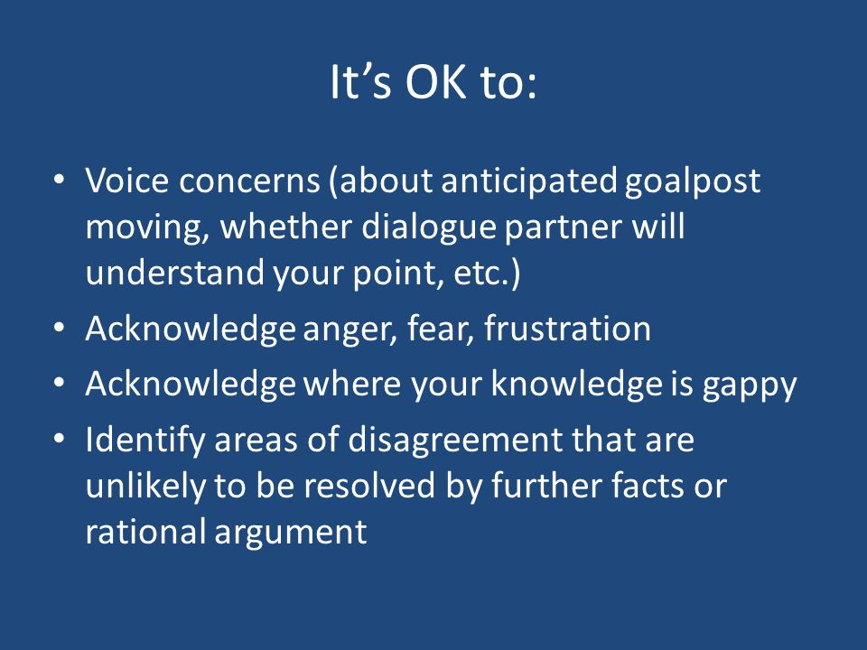 Its OK to: Voice concerns (about anticipated goalpost moving, whether dialogue partner will understand your point, etc.) Acknowledge anger, fear, frustration Acknowledge where your knowledge is gappy Identify areas of disagreement that are unlikely to be resolved by further facts or rational argument