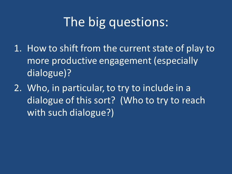 The big questions: 1.How to shift from the current state of play to more productive engagement (especially dialogue)? 2.Who, in particular, to try to