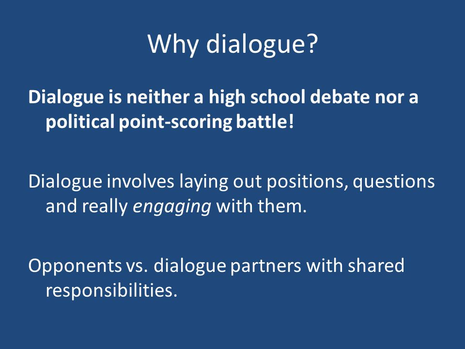 Why dialogue? Dialogue is neither a high school debate nor a political point-scoring battle! Dialogue involves laying out positions, questions and rea