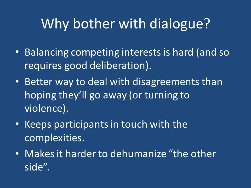 Why bother with dialogue? Balancing competing interests is hard (and so requires good deliberation). Better way to deal with disagreements than hoping