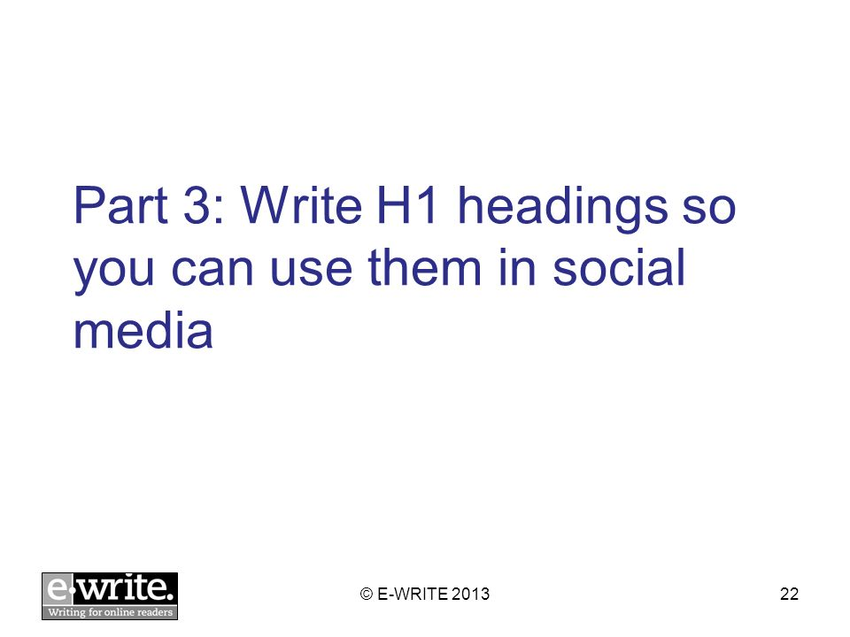 Part 3: Write H1 headings so you can use them in social media © E-WRITE 201322