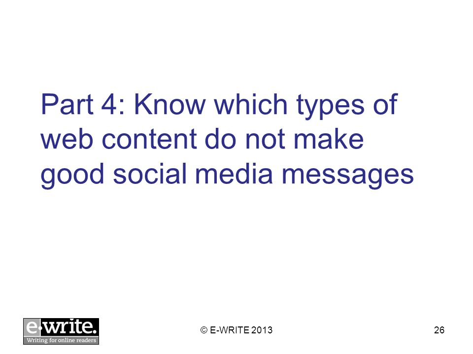 Part 4: Know which types of web content do not make good social media messages © E-WRITE 201326
