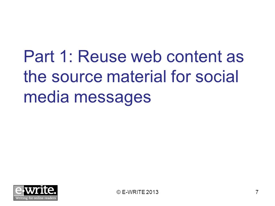 Part 1: Reuse web content as the source material for social media messages © E-WRITE 20137