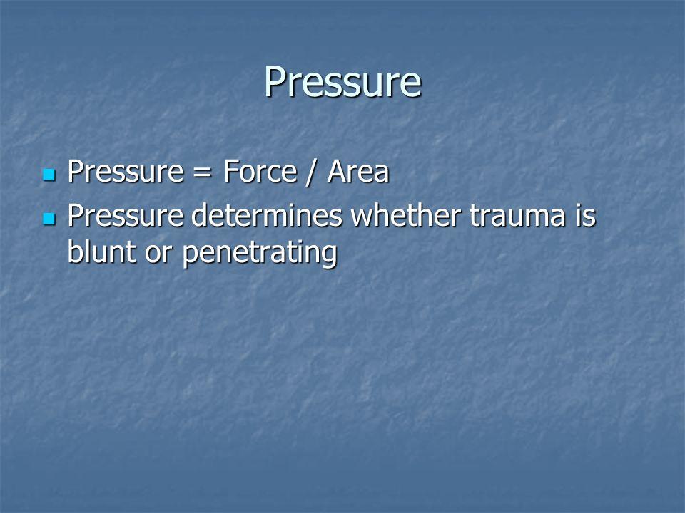 Pressure Pressure = Force / Area Pressure = Force / Area Pressure determines whether trauma is blunt or penetrating Pressure determines whether trauma