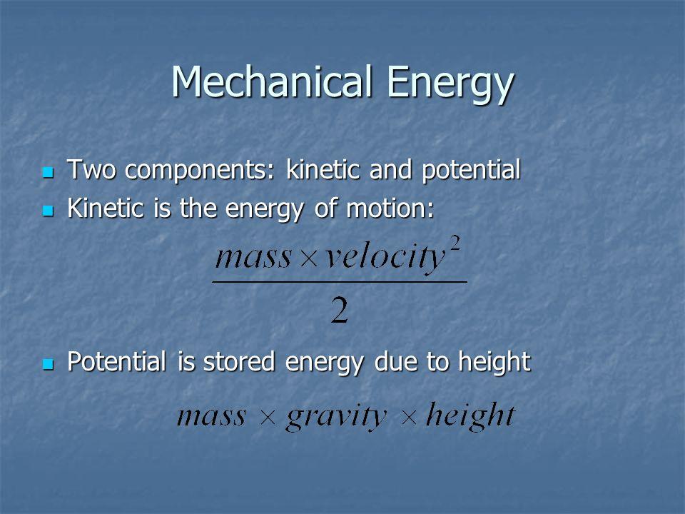 Mechanical Energy Two components: kinetic and potential Two components: kinetic and potential Kinetic is the energy of motion: Kinetic is the energy o