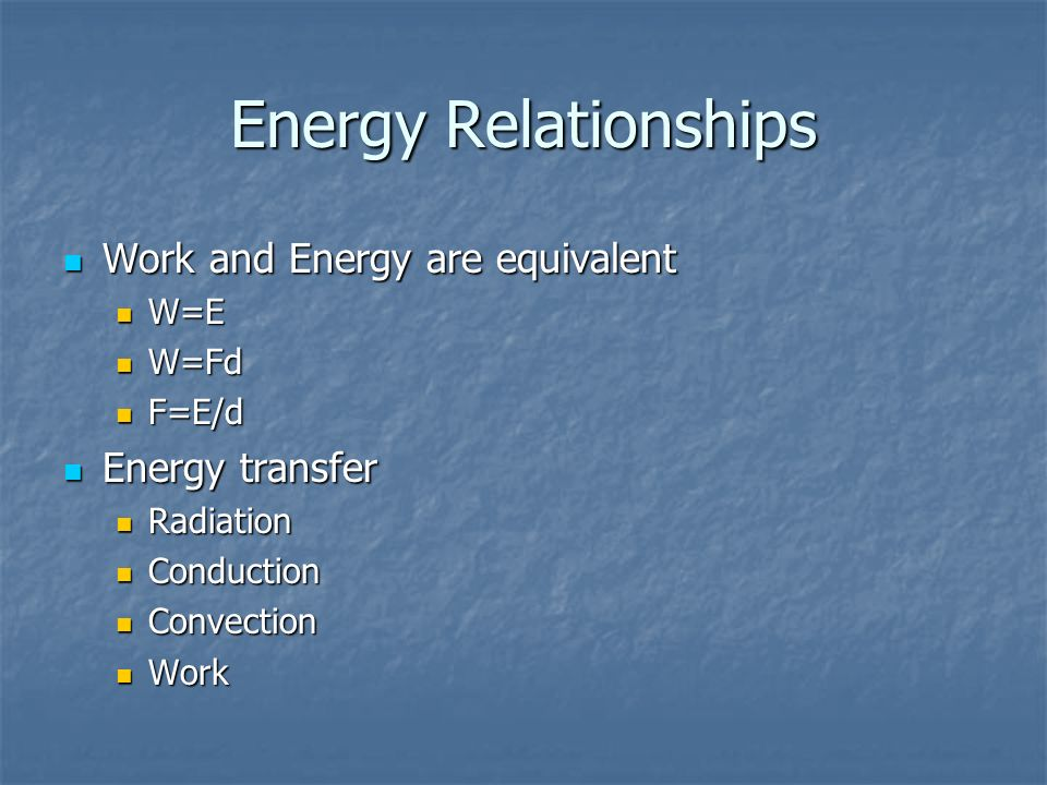 Energy Relationships Work and Energy are equivalent Work and Energy are equivalent W=E W=E W=Fd W=Fd F=E/d F=E/d Energy transfer Energy transfer Radia