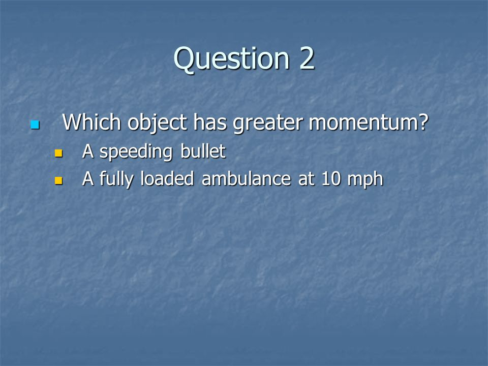 Question 2 Which object has greater momentum? Which object has greater momentum? A speeding bullet A speeding bullet A fully loaded ambulance at 10 mp