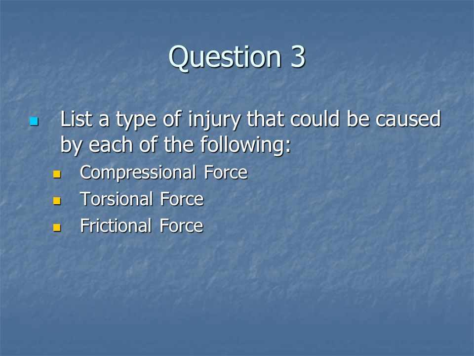 Question 3 List a type of injury that could be caused by each of the following: List a type of injury that could be caused by each of the following: C