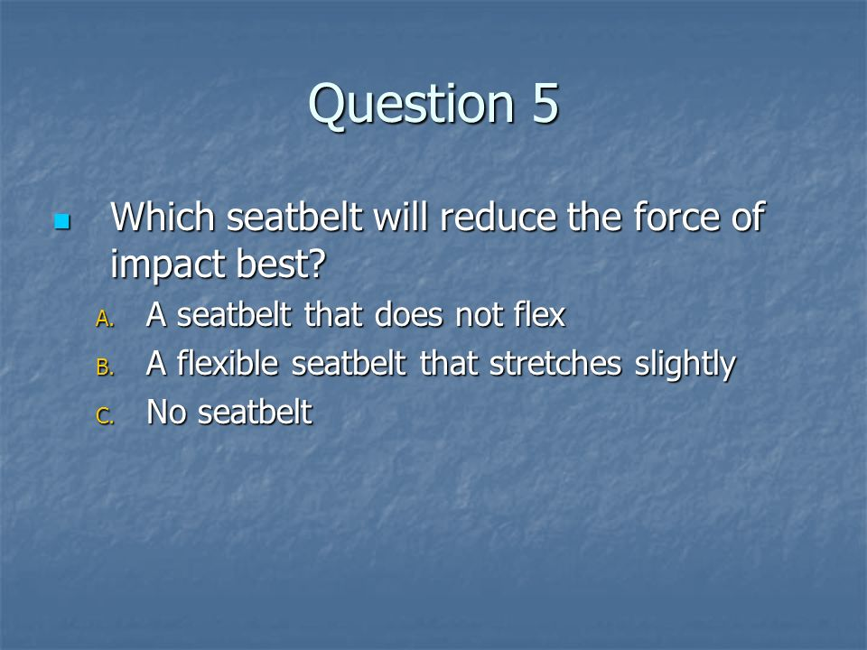 Question 5 Which seatbelt will reduce the force of impact best? Which seatbelt will reduce the force of impact best? A. A seatbelt that does not flex