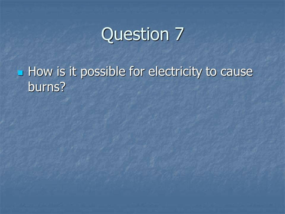 Question 7 How is it possible for electricity to cause burns? How is it possible for electricity to cause burns?