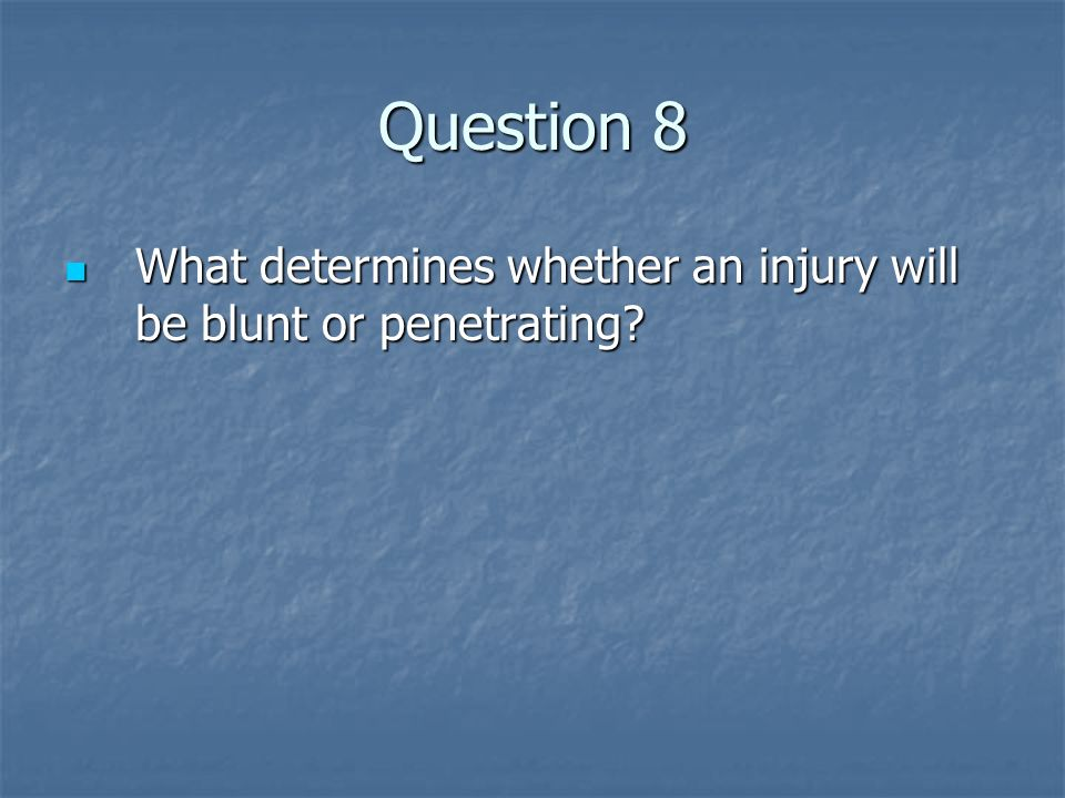 Question 8 What determines whether an injury will be blunt or penetrating? What determines whether an injury will be blunt or penetrating?