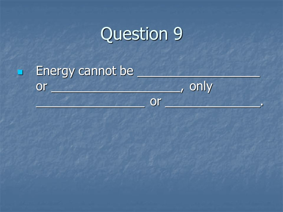 Question 9 Energy cannot be __________________ or ___________________, only ________________ or ______________. Energy cannot be __________________ or