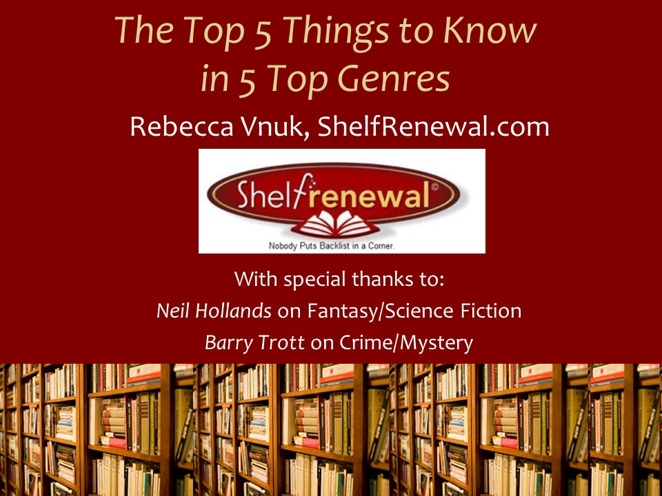 The Top 5 Things to Know in 5 Top Genres Rebecca Vnuk, ShelfRenewal.com With special thanks to: Neil Hollands on Fantasy/Science Fiction Barry Trott o