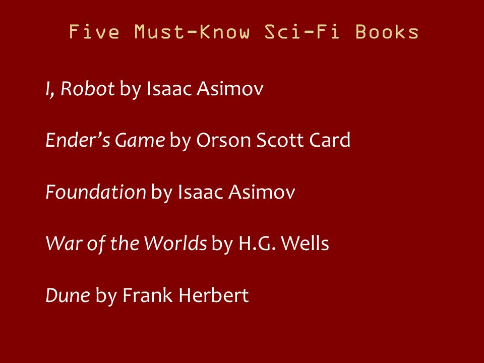 Five Must-Know Sci-Fi Books I, Robot by Isaac Asimov Enders Game by Orson Scott Card Foundation by Isaac Asimov War of the Worlds by H.G. Wells Dune b
