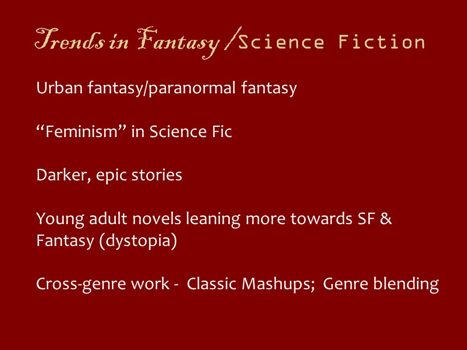 Trends in Fantasy / Science Fiction Urban fantasy/paranormal fantasy Feminism in Science Fic Darker, epic stories Young adult novels leaning more towa