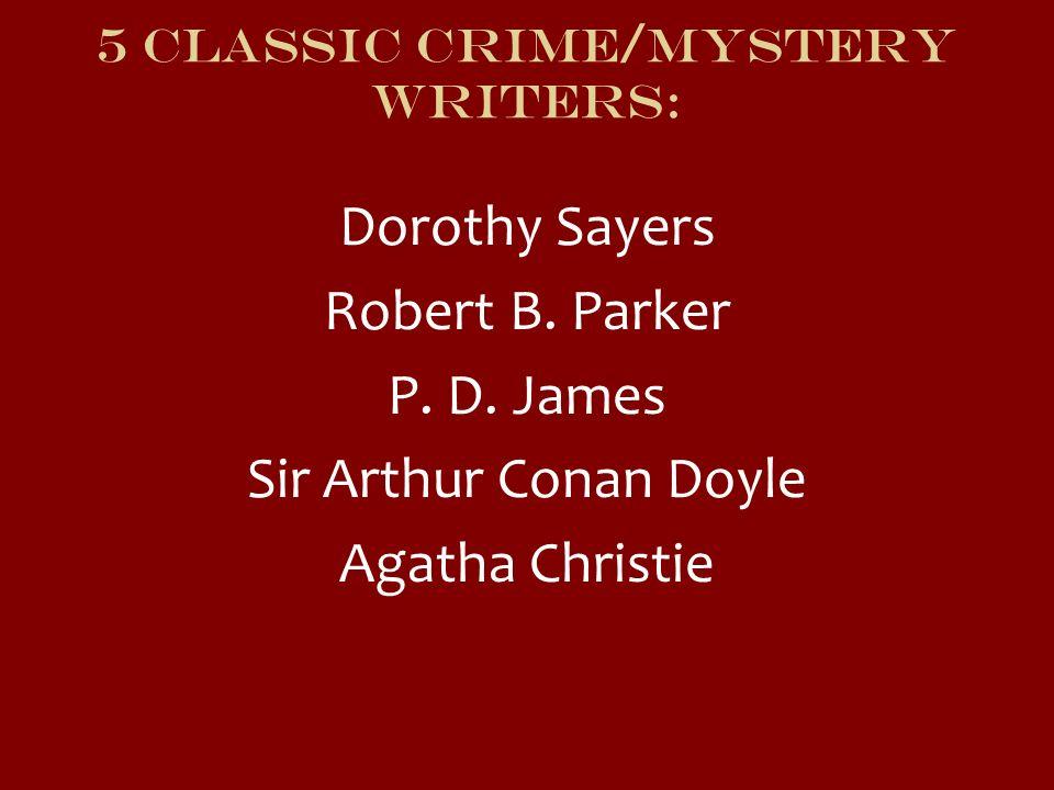 5 Classic Crime/mystery writers: Dorothy Sayers Robert B. Parker P. D. James Sir Arthur Conan Doyle Agatha Christie